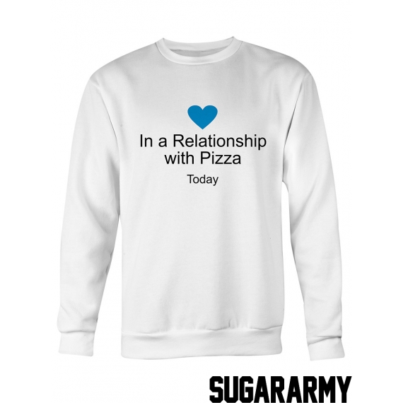 In a Relationship with pizza TODAY sweatshirt